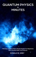 Quantum Physics In Minutes - The Easy Guide In Plain Simple English For Beginners Who Flunked Math And Science