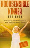 Hochsensible Kinder erziehen: Wie Sie gefühlsstarke Kinder verstehen, gezielt fördern und liebevoll erziehen - inkl. der besten Alltagstipps für Eltern