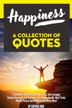 Happiness: A Collection Of Quotes From Anne Frank, Aristotle, Dalai Lama, Dale Carnegie, Eleanor Roosevelt, Jack Kerouac, John Lennon, Gandhi, Mark Twain, Mother Teresa, Oprah Winfrey And Many More!