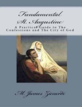 Fundamental St. Augustine:  A Practical Guide To The Confessions Of St. Augustine And City Of God