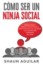 Cómo Ser Un Ninja Social: Supera El Miedo A Hablar Con Desconocidos, Crea Conexiones Con Cualquiera Y Se La Persona Más Interesante Del Lugar