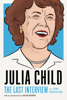 Julia Child: The Last Interview - Julia Child & Helen Rosner