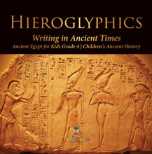 Hieroglyphics : Writing in Ancient Times  Ancient Egypt for Kids Grade 4  Children's Ancient History