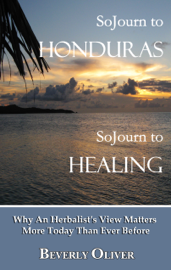 Sojourn to Honduras Sojourn to Healing: Why An Herbalist's View Matters More Today Than Ever Before