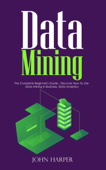 Data Mining: The Complete Beginner's Guide - Discover How To Use Data Mining in Business, Data Analytics