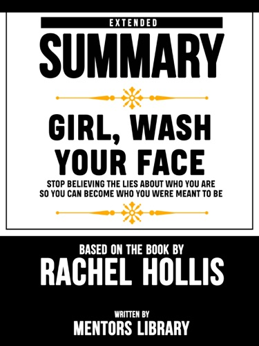 Mentors Library - Extended Summary Of Girl, Wash Your Face: Stop Believing the Lies About Who You Are so You Can Become Who You Were Meant to Be – Based On The Book By Rachel Hollis