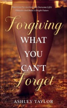 Forgiving What You Can't Forget: Don't Give Up, Go Forward, Overcome Life's Obstacles And Build A Bright Future