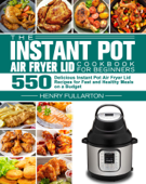 The Instant Pot Air Fryer Lid Cookbook for Beginners:550 Delicious Instant Pot Air Fryer Lid Recipes for Fast and Healthy Meals on a Budget