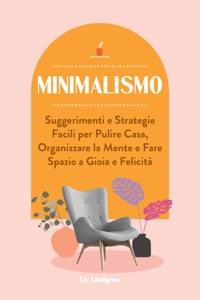 Minimalismo: Suggerimenti e Strategie Facili per Pulire Casa, Organizzare la Mente e Fare Spazio a Gioia e Felicità Book Cover
