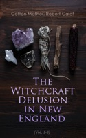 The Witchcraft Delusion in New England (Vol. 1-3)