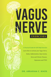 Vagus Nerve Exercises: A Practical Guide for Self-Help Exercises. Learn How to Activate your Vagus Nerve, Reduce Inflammation, Stop Anxiety, Stress and Chronic Diseases, Depression and PTSD