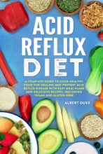 Acid Reflux Diet: The Complete Guide to Cook Healthy Food for Healing and Prevent Acid Reflux Disease with Quick and Easy Meal Plans and Delicious Best Recipes, Including Vegan and Gluten-Free