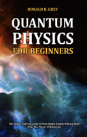 Donald B. Grey - Quantum Physics for Beginners - The Simple And Easy Guide In Plain Simple English Without Math (Plus The Theory Of Relativity) artwork