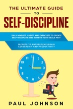 THE ULTIMATE GUIDE TO SELF-DISCIPLINE:Daily Mind-set, Habits And Exercises To Create Self-Discipline And Achieve Your Goals Fast + Secrets To Entrepreneurship, Leadership And Productivity