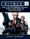 Hitman 2 Game PC Xbox PS4 Walkthrough Achievements Weapons Locations Missions Tips Strategy Guide Unofficial