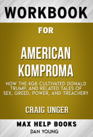American Kompromat How the KGB Cultivated Donald Trump, and Related Tales of Sex, Greed, Power, and Treachery by Craig Unger (MaxHelp Workbooks)