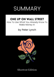 SUMMARY - One Up On Wall Street: How To Use What You Already Know To Make Money In by Peter Lynch