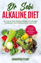 Dr Sebi Alkaline Diet: No-Fuss Dr Sebi Alkaline Recipes On A Budget To Kickstart Your Wellness In No Time At All. Includes Dr Sebi Nutritional Guide
