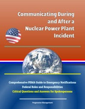 Communicating During And After A Nuclear Power Plant Incident: Comprehensive FEMA Guide To Emergency Notifications, Federal Roles And Responsibilities, Critical Questions And Answers For Spokespersons