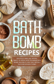 Bath Bomb Recipes: Beautifully Smelling, Natural, Simple, DIY Recipe Book for Making Bath Bombs, Bath Melts, Bath Teas, and Bath Salts and Scrubs at Home!