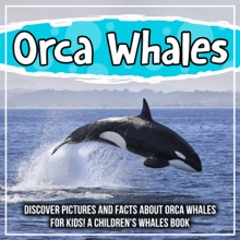 Orca Whales: Discover Pictures And Facts About Orca Whales For Kids! A Children's Whales Book