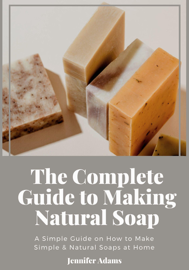 The Complete Guide to Making Natural Soap; A Simple Guide on How to Make Simple & Natural Soaps at Home