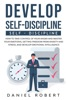 Develop Self-Discipline: How to Take Control  of Your  Anger and Master Your Emotions, Getting Freedom From Anxiety and Stress, and Develop  Emotional Intelligence