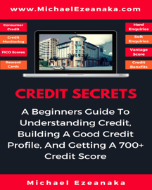 Credit Secrets - A Beginners Guide To Understanding Credit, Building A Good Credit Profile, And Getting a 700+ Credit Score book