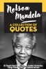 Nelson Mandela: A Collection Of Quotes - His Thoughts On Change, Education, Freedom, Perseverance, Courage, Kindness, Faith, Hope, Optimism And More!