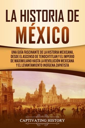 La historia de México: Una Guía Fascinante de la Historia Mexicana, Desde el Ascenso de Tenochtitlan y el Imperio de Maximiliano hasta la Revolución Mexicana y el Levantamiento Indígena Zapatista