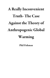 A Really Inconvenient Truth- The Case Against the Theory of Anthropogenic Global Warming