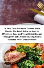 Dr. Sebi Cure for Heart Disease Made Simple: The Total Guide on How to Effectively Cure and Treat Heart Disease Through Dr. Sebi Alkaline Eating Habits (Reverse Heart Disease Now)