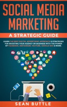 Social Media Marketing a Strategic Guide: Learn the Best Digital Advertising Approach & Strategies Boosting Your Agency or Business with the Power of Facebook, Instagram, YouTube, Google SEO & More