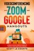 Videoconferencing With Zoom And Google Hangouts: A Ridiculously Simple Guide To Taking Your Meetings Online