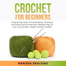 Crochet For Beginners: A Step By Step Guide To Crochet Stitches, Techniques And Projects Such As Home Decor, Blankets, Rugs, Scarves, Lace And More - Master Crochet In One Day!