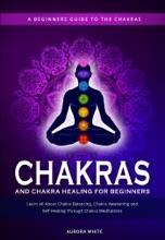 Chakras and Chakra Healing for Beginners: A Beginners Guide to the Chakras - Learn All About Chakra Balancing, Chakra Awakening and Self-Healing Through Chakra Meditations