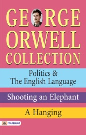 George Orwell Collection: Politics & The English Language, Shooting an Elephant, A Hanging PDF Download