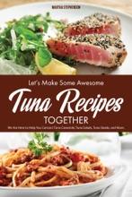 Let's Make Some Awesome Tuna Recipes Together: We Are Here to Help You Concoct Tuna Casserole, Tuna Salads, Tuna Steaks, and More
