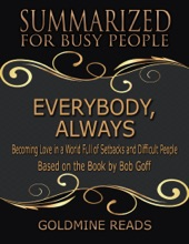 Everybody, Always - Summarized For Busy People: Becoming Love In A World Full Of Setbacks And Difficult People: Based On The Book By Bob Goff