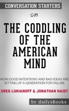 The Coddling Of The American Mind: How Good Intentions And Bad Ideas Are Setting Up A Generation For Failure By Greg Lukianoff & Jonathan Haidt: Conversation Starters