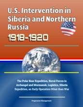 U.S. Intervention in Siberia and Northern Russia 1918-1920: The Polar Bear Expedition, Naval Forces in Archangel and Murmansk, Logistics, Siberia Expedition, an Early Operation Other than War