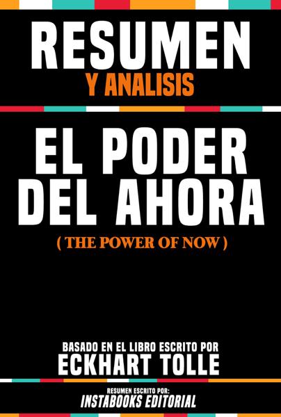 Resumen Y Analisis: El Poder Del Ahora (The Power Of Now) - Basado En El Libro Escrito Por Eckhart Tolle por Instabooks Editorial