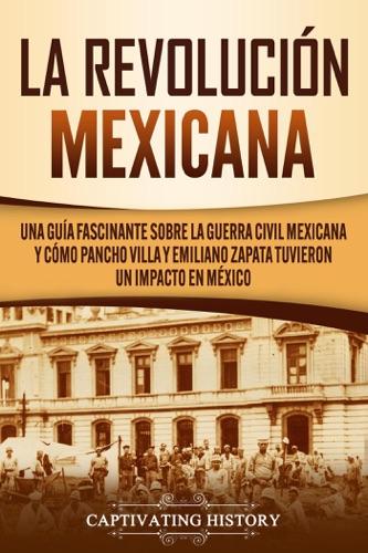 La Revolución mexicana: Una guía fascinante sobre la guerra civil mexicana y cómo Pancho Villa y Emiliano Zapata tuvieron un impacto en México