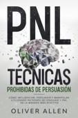 PNL Técnicas prohibidas de Persuasión: Cómo influenciar, persuadir y manipular utilizando patrones de lenguaje y PNL de la manera más efectiva Book Cover