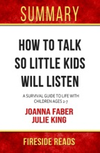 How To Talk So Little Kids Will Listen: A Survival Guide To Life With Children Ages 2-7 By Joanna Faber And Julie King: Summary By Fireside Reads