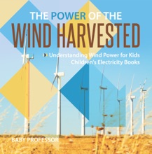 The Power of the Wind Harvested - Understanding Wind Power for Kids  Children's Electricity Books