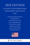 Uniform Administrative Requirements Cost Principles And Audit Requirements For Federal Awards - Federal Awarding Agency Regulatory Implementation US Agency For International Development Regulation AID 2018 Edition