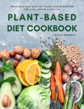 Plant-Based Diet Cookbook : Delicious and Healthy Plant-Based Recipes for a Balanced Lifestyle