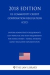 Uniform Administrative Requirements Cost Principles And Audit Requirements For Federal Awards - Federal Awarding Agency Regulatory Implementation US Commodity Credit Corporation Regulation CCC 2018 Edition
