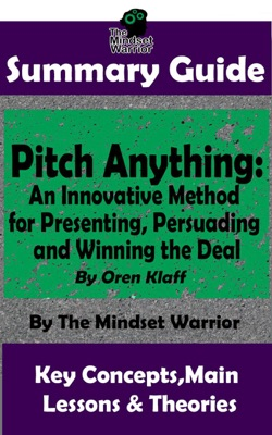 Summary Guide: Pitch Anything: An Innovative Method for Presenting, Persuading and Winning the Deal: By Oren Klaff  The Mindset Warrior Summary Guide